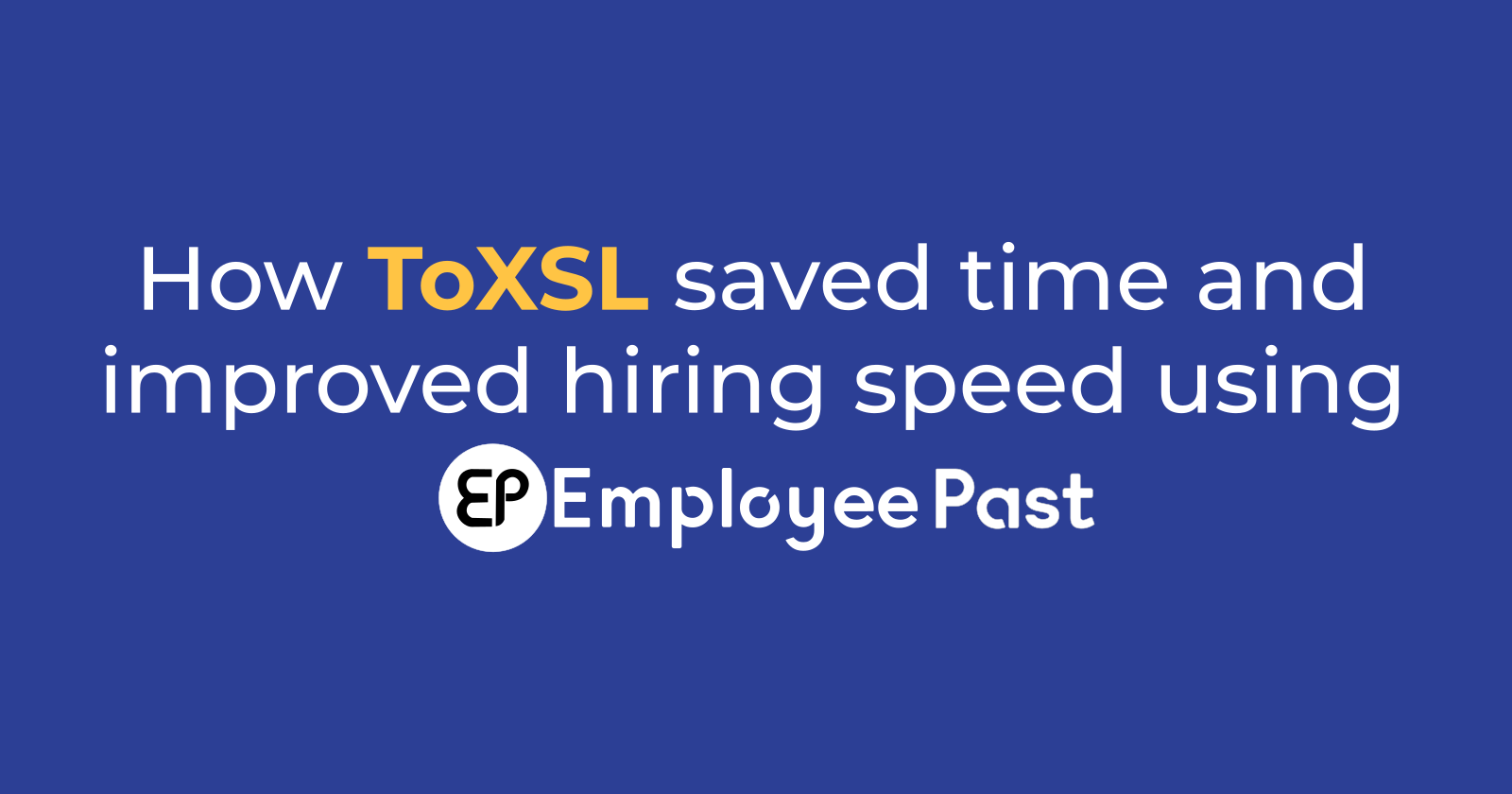 How ToXSL saved time and improved hiring speed using EmployeePast?