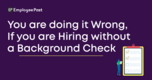 You are doing it Wrong, If you are Hiring without a Background Check