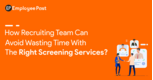 How Recruiting Team can Avoid Wasting Time with the Right Screening Services?