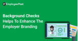 Background Checks Helps to Enhance the Employer Branding